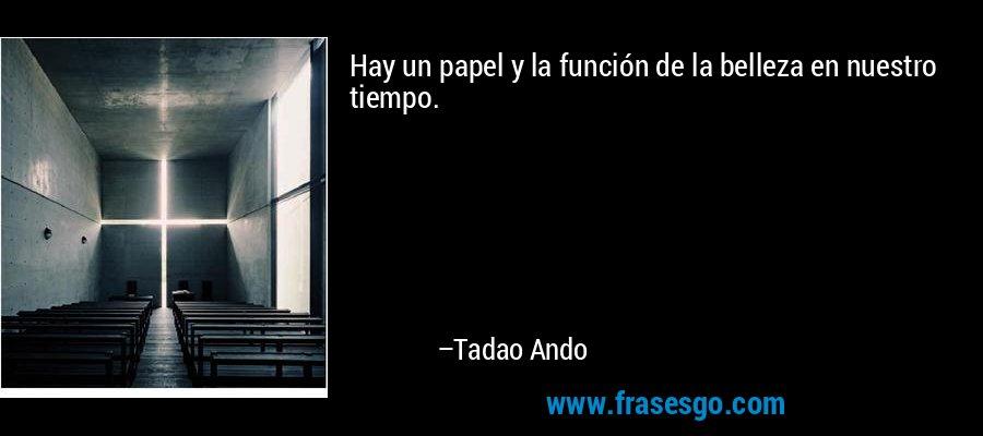 Hay un papel y la función de la belleza en nuestro tiempo. – Tadao Ando