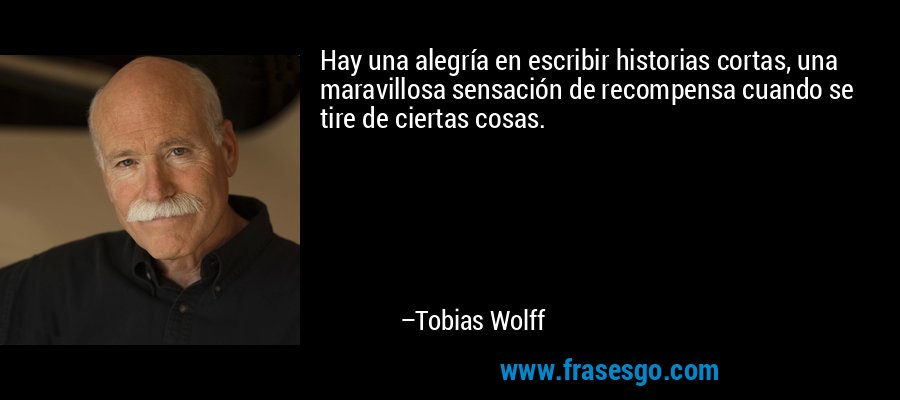Hay una alegría en escribir historias cortas, una maravillosa sensación de recompensa cuando se tire de ciertas cosas. – Tobias Wolff