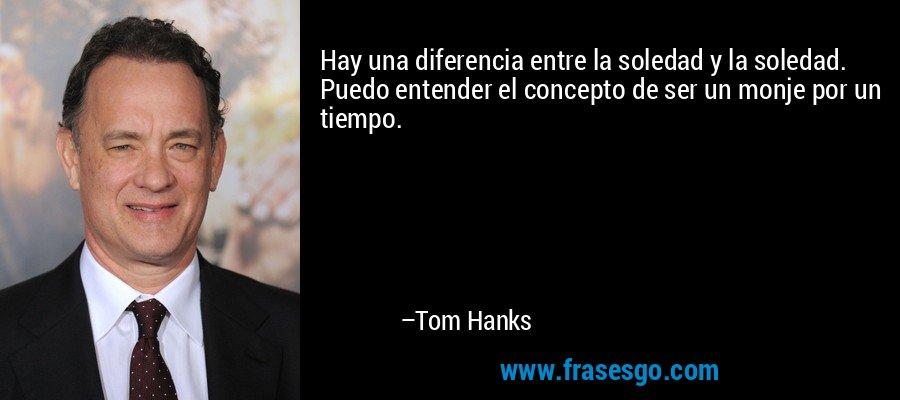 Hay una diferencia entre la soledad y la soledad. Puedo entender el concepto de ser un monje por un tiempo. – Tom Hanks