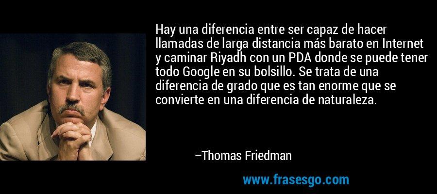Hay una diferencia entre ser capaz de hacer llamadas de larga distancia más barato en Internet y caminar Riyadh con un PDA donde se puede tener todo Google en su bolsillo. Se trata de una diferencia de grado que es tan enorme que se convierte en una diferencia de naturaleza. – Thomas Friedman