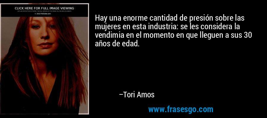 Hay una enorme cantidad de presión sobre las mujeres en esta industria: se les considera la vendimia en el momento en que lleguen a sus 30 años de edad. – Tori Amos
