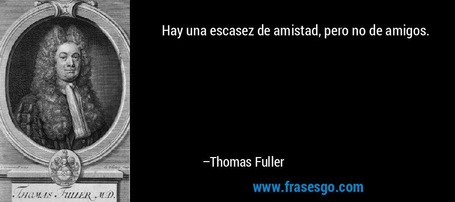 Hay una escasez de amistad, pero no de amigos. – Thomas Fuller