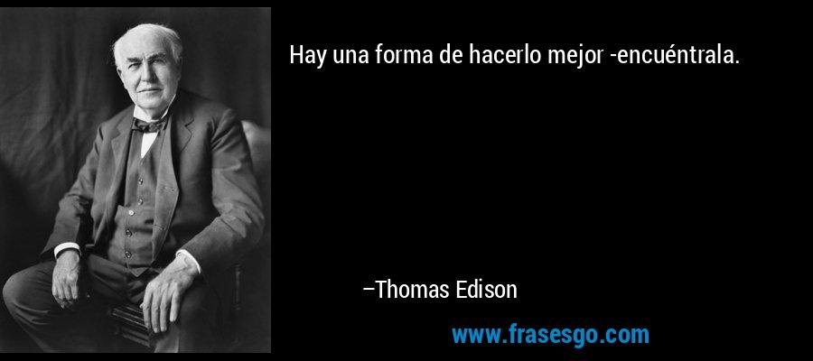 Hay una forma de hacerlo mejor -encuéntrala. – Thomas Edison