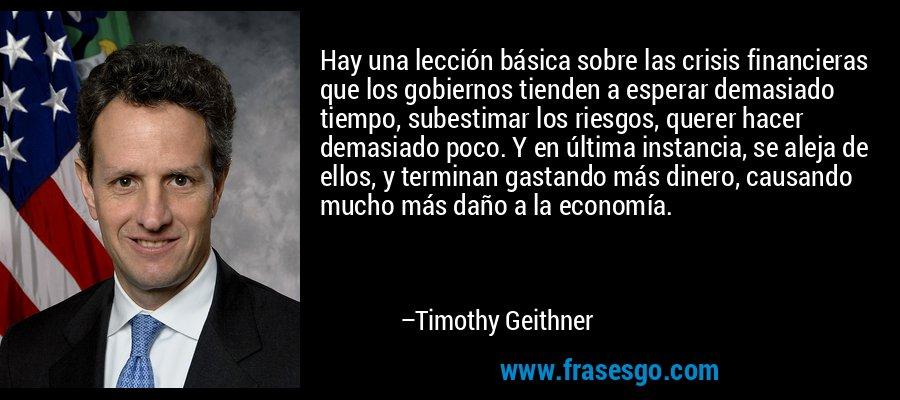 Hay una lección básica sobre las crisis financieras que los gobiernos tienden a esperar demasiado tiempo, subestimar los riesgos, querer hacer demasiado poco. Y en última instancia, se aleja de ellos, y terminan gastando más dinero, causando mucho más daño a la economía. – Timothy Geithner
