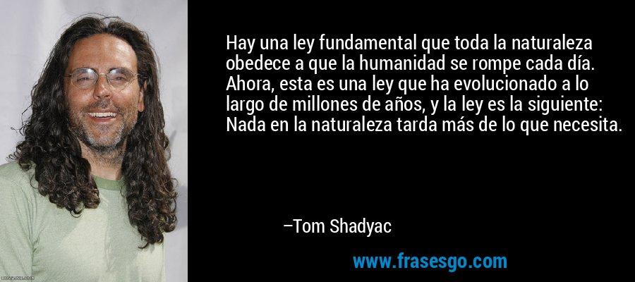 Hay una ley fundamental que toda la naturaleza obedece a que la humanidad se rompe cada día. Ahora, esta es una ley que ha evolucionado a lo largo de millones de años, y la ley es la siguiente: Nada en la naturaleza tarda más de lo que necesita. – Tom Shadyac