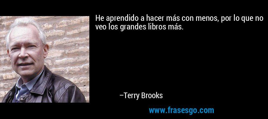 He aprendido a hacer más con menos, por lo que no veo los grandes libros más. – Terry Brooks