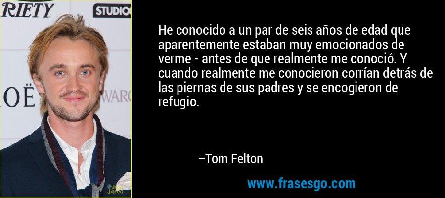 He conocido a un par de seis años de edad que aparentemente estaban muy emocionados de verme - antes de que realmente me conoció. Y cuando realmente me conocieron corrían detrás de las piernas de sus padres y se encogieron de refugio. – Tom Felton