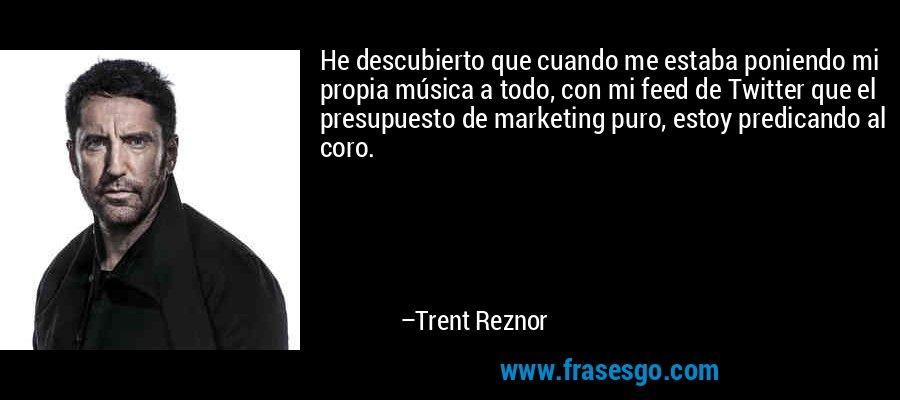 He descubierto que cuando me estaba poniendo mi propia música a todo, con mi feed de Twitter que el presupuesto de marketing puro, estoy predicando al coro. – Trent Reznor