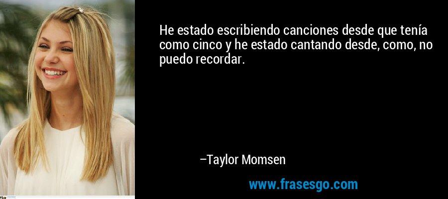 He estado escribiendo canciones desde que tenía como cinco y he estado cantando desde, como, no puedo recordar. – Taylor Momsen