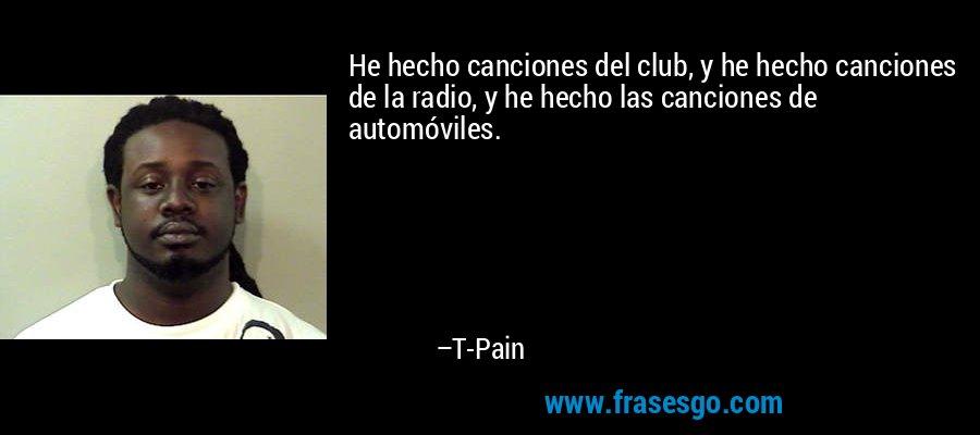 He hecho canciones del club, y he hecho canciones de la radio, y he hecho las canciones de automóviles. – T-Pain