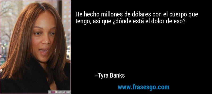 He hecho millones de dólares con el cuerpo que tengo, así que ¿dónde está el dolor de eso? – Tyra Banks