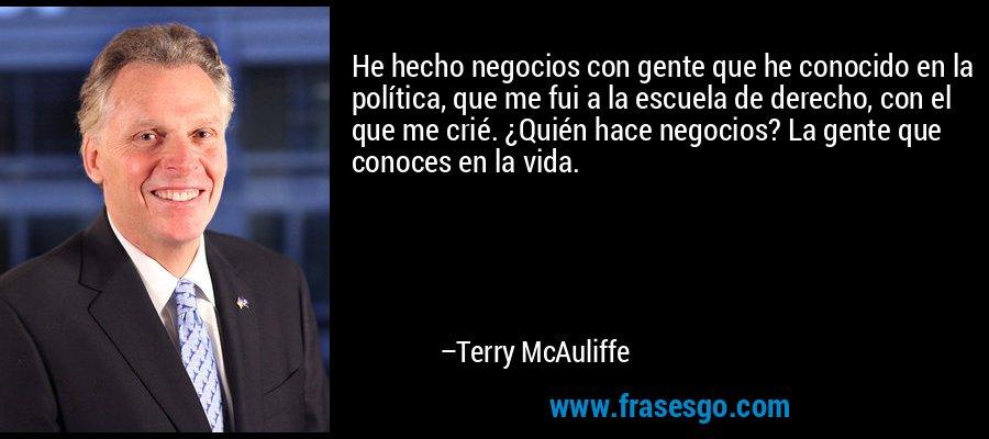 He hecho negocios con gente que he conocido en la política, que me fui a la escuela de derecho, con el que me crié. ¿Quién hace negocios? La gente que conoces en la vida. – Terry McAuliffe