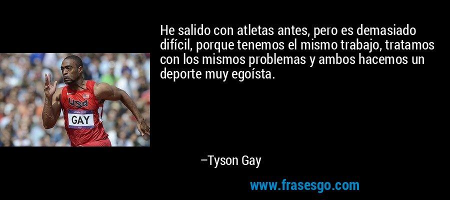 He salido con atletas antes, pero es demasiado difícil, porque tenemos el mismo trabajo, tratamos con los mismos problemas y ambos hacemos un deporte muy egoísta. – Tyson Gay
