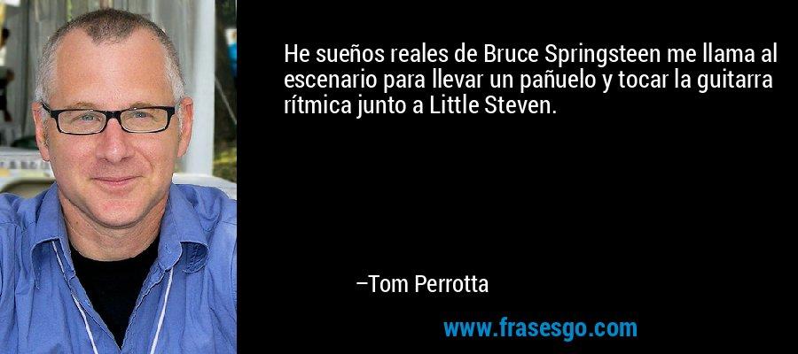 He sueños reales de Bruce Springsteen me llama al escenario para llevar un pañuelo y tocar la guitarra rítmica junto a Little Steven. – Tom Perrotta