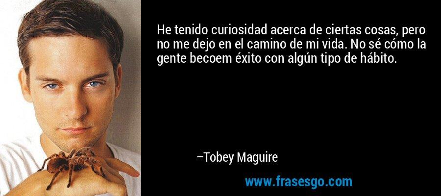 He tenido curiosidad acerca de ciertas cosas, pero no me dejo en el camino de mi vida. No sé cómo la gente becoem éxito con algún tipo de hábito. – Tobey Maguire