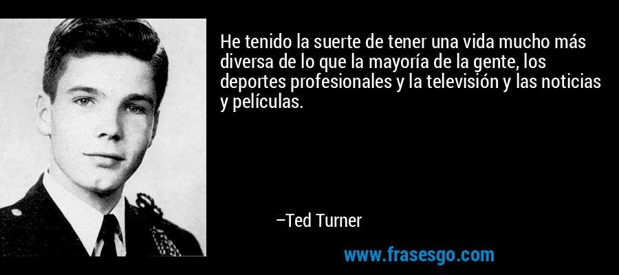 He tenido la suerte de tener una vida mucho más diversa de lo que la mayoría de la gente, los deportes profesionales y la televisión y las noticias y películas. – Ted Turner