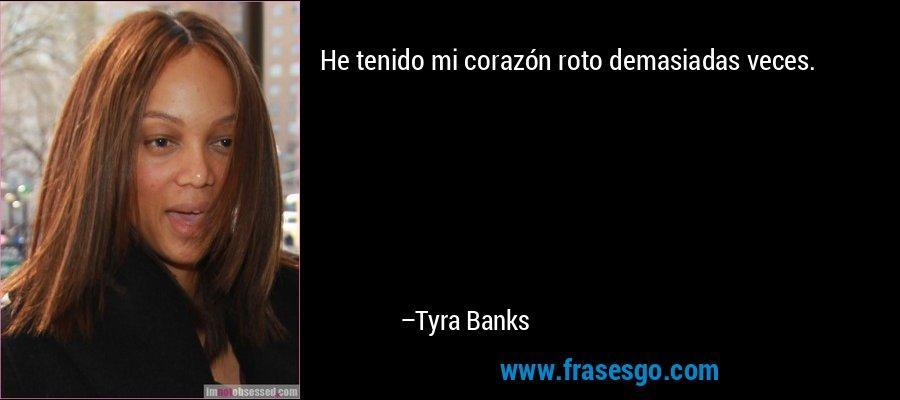 He tenido mi corazón roto demasiadas veces. – Tyra Banks