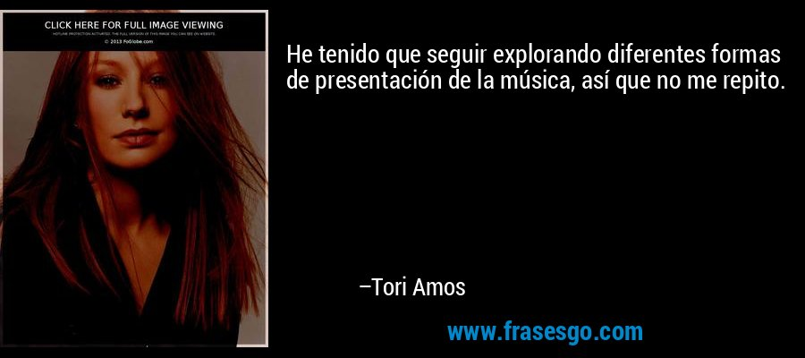 He tenido que seguir explorando diferentes formas de presentación de la música, así que no me repito. – Tori Amos