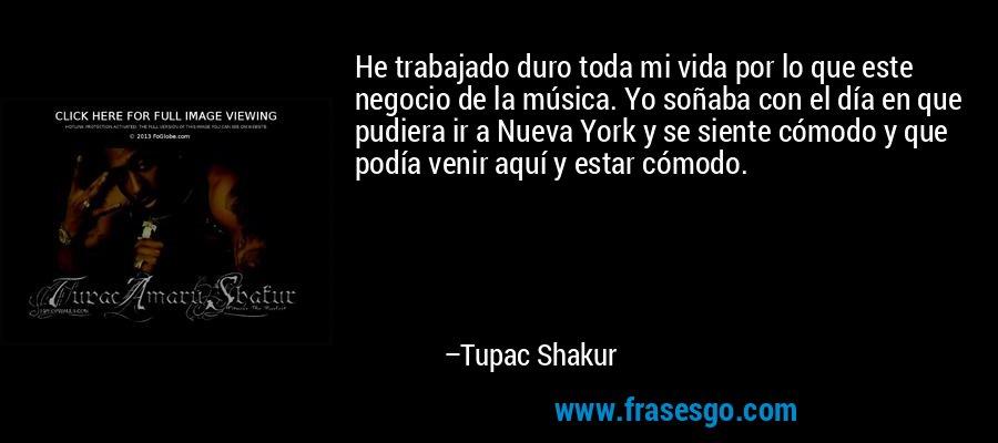 He trabajado duro toda mi vida por lo que este negocio de la música. Yo soñaba con el día en que pudiera ir a Nueva York y se siente cómodo y que podía venir aquí y estar cómodo. – Tupac Shakur