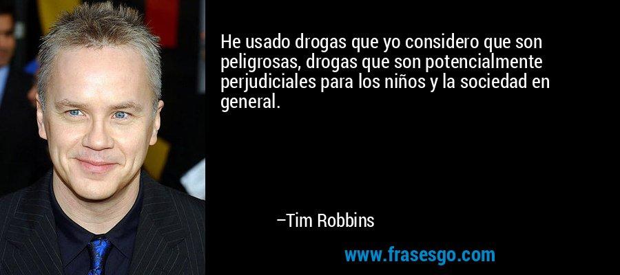 He usado drogas que yo considero que son peligrosas, drogas que son potencialmente perjudiciales para los niños y la sociedad en general. – Tim Robbins