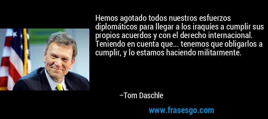 Hemos agotado todos nuestros esfuerzos diplomáticos para llegar a los iraquíes a cumplir sus propios acuerdos y con el derecho internacional. Teniendo en cuenta que... tenemos que obligarlos a cumplir, y lo estamos haciendo militarmente. – Tom Daschle