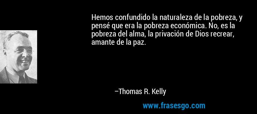 Hemos confundido la naturaleza de la pobreza, y pensé que era la pobreza económica. No, es la pobreza del alma, la privación de Dios recrear, amante de la paz. – Thomas R. Kelly