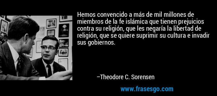 Hemos convencido a más de mil millones de miembros de la fe islámica que tienen prejuicios contra su religión, que les negaría la libertad de religión, que se quiere suprimir su cultura e invadir sus gobiernos. – Theodore C. Sorensen