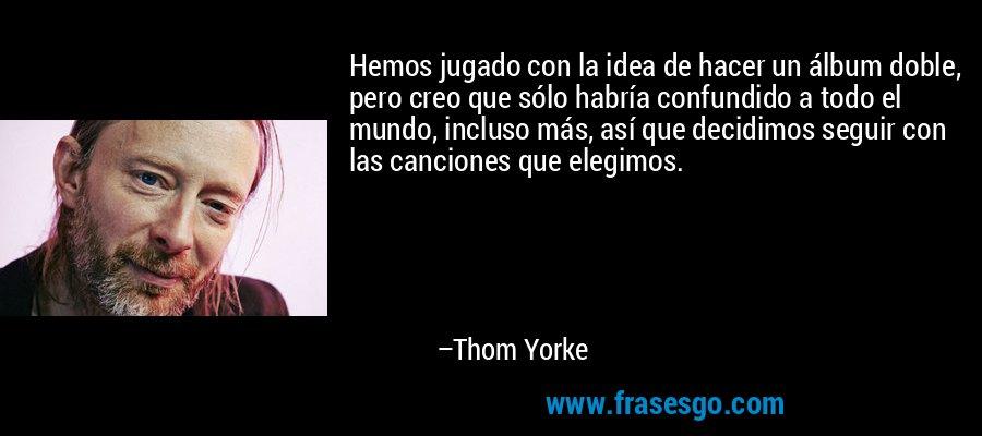 Hemos jugado con la idea de hacer un álbum doble, pero creo que sólo habría confundido a todo el mundo, incluso más, así que decidimos seguir con las canciones que elegimos. – Thom Yorke