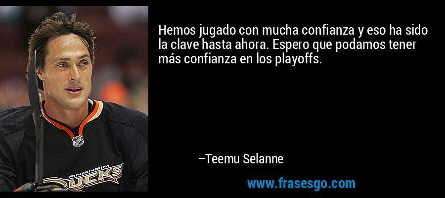 Hemos jugado con mucha confianza y eso ha sido la clave hasta ahora. Espero que podamos tener más confianza en los playoffs. – Teemu Selanne