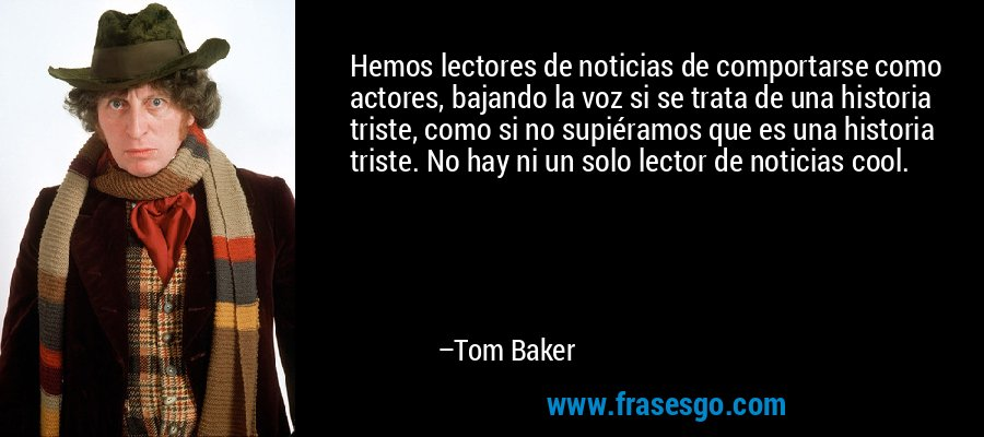Hemos lectores de noticias de comportarse como actores, bajando la voz si se trata de una historia triste, como si no supiéramos que es una historia triste. No hay ni un solo lector de noticias cool. – Tom Baker