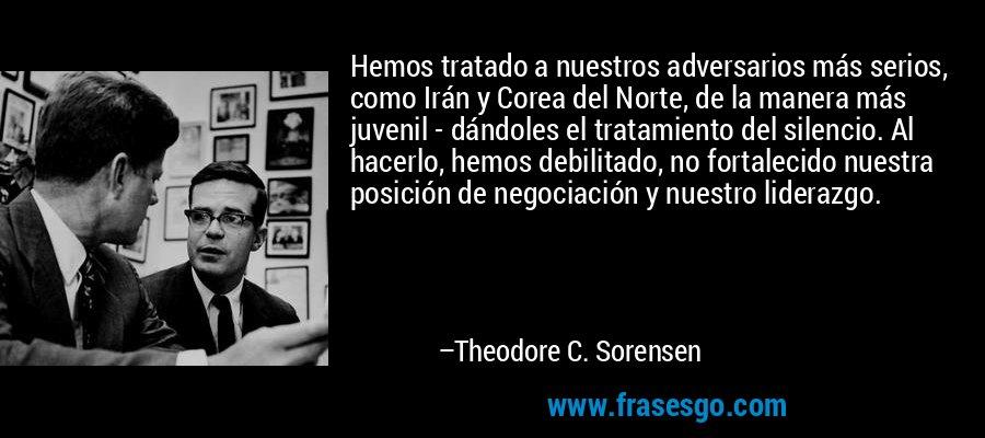 Hemos tratado a nuestros adversarios más serios, como Irán y Corea del Norte, de la manera más juvenil - dándoles el tratamiento del silencio. Al hacerlo, hemos debilitado, no fortalecido nuestra posición de negociación y nuestro liderazgo. – Theodore C. Sorensen