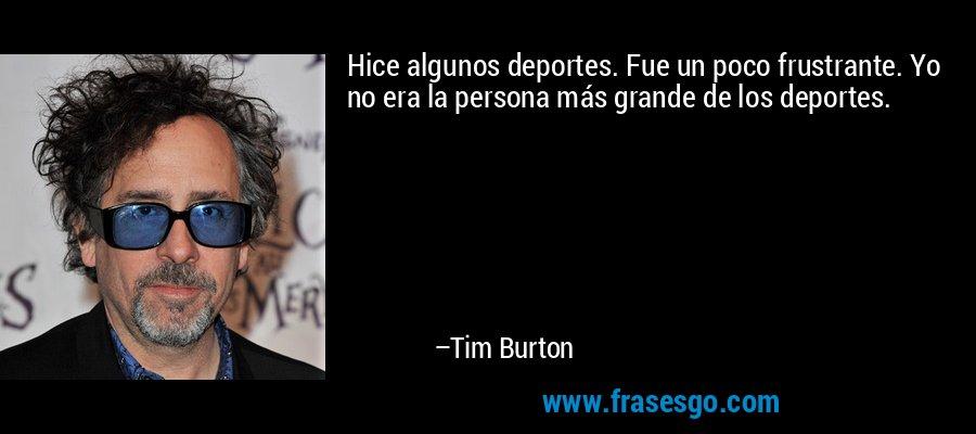 Hice algunos deportes. Fue un poco frustrante. Yo no era la persona más grande de los deportes. – Tim Burton