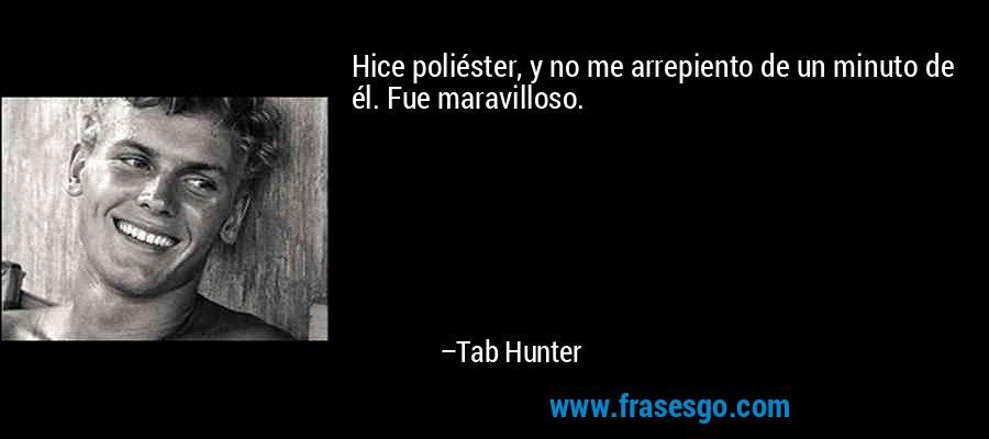 Hice poliéster, y no me arrepiento de un minuto de él. Fue maravilloso. – Tab Hunter