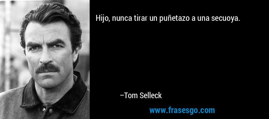 Hijo, nunca tirar un puñetazo a una secuoya. – Tom Selleck