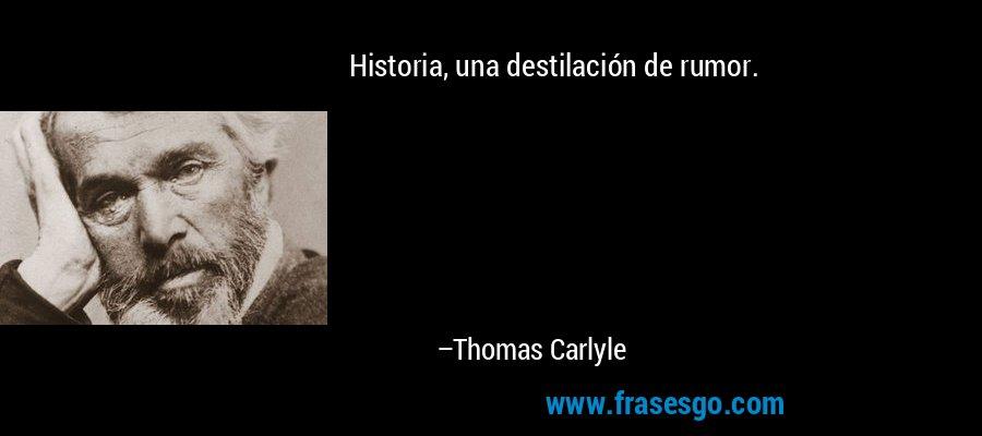 Historia, una destilación de rumor. – Thomas Carlyle