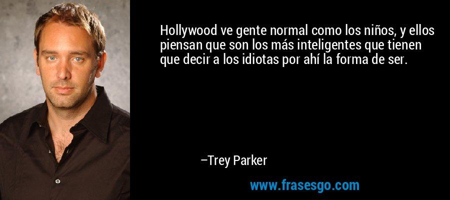 Hollywood ve gente normal como los niños, y ellos piensan que son los más inteligentes que tienen que decir a los idiotas por ahí la forma de ser. – Trey Parker
