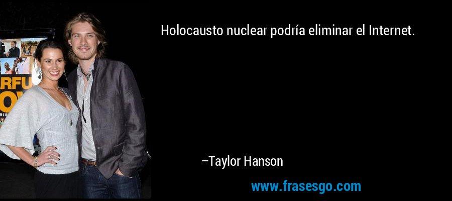 Holocausto nuclear podría eliminar el Internet. – Taylor Hanson