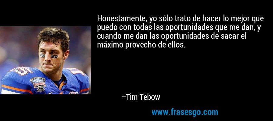 Honestamente, yo sólo trato de hacer lo mejor que puedo con todas las oportunidades que me dan, y cuando me dan las oportunidades de sacar el máximo provecho de ellos. – Tim Tebow