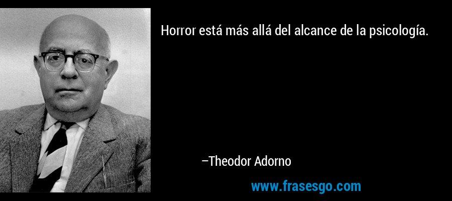 Horror está más allá del alcance de la psicología. – Theodor Adorno