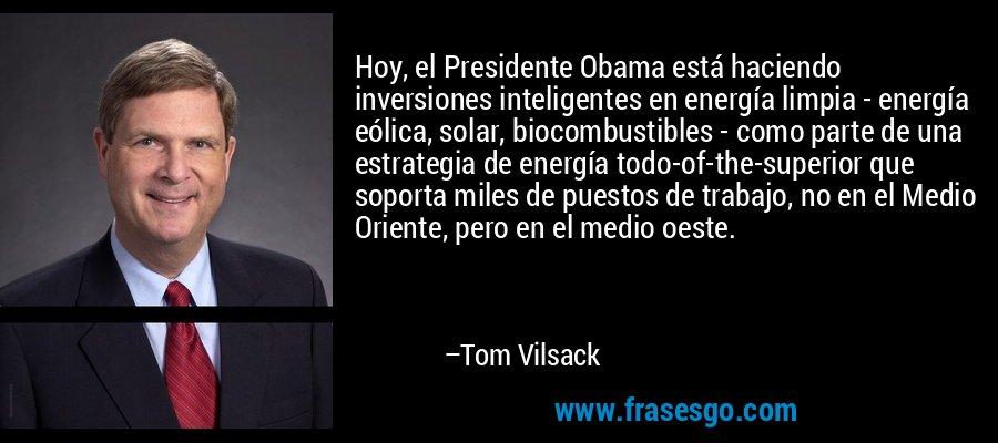 Hoy, el Presidente Obama está haciendo inversiones inteligentes en energía limpia - energía eólica, solar, biocombustibles - como parte de una estrategia de energía todo-of-the-superior que soporta miles de puestos de trabajo, no en el Medio Oriente, pero en el medio oeste. – Tom Vilsack