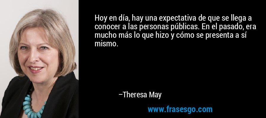 Hoy en día, hay una expectativa de que se llega a conocer a las personas públicas. En el pasado, era mucho más lo que hizo y cómo se presenta a sí mismo. – Theresa May