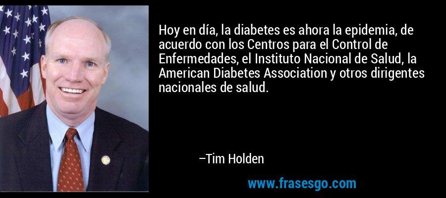 Hoy en día, la diabetes es ahora la epidemia, de acuerdo con los Centros para el Control de Enfermedades, el Instituto Nacional de Salud, la American Diabetes Association y otros dirigentes nacionales de salud. – Tim Holden