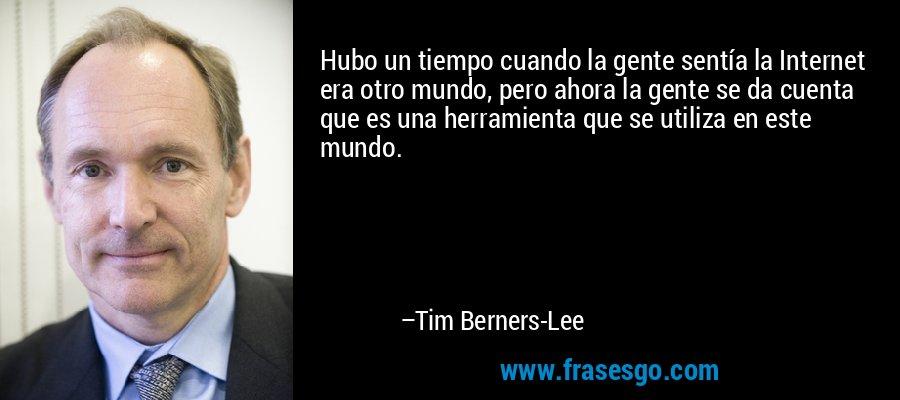 Hubo un tiempo cuando la gente sentía la Internet era otro mundo, pero ahora la gente se da cuenta que es una herramienta que se utiliza en este mundo. – Tim Berners-Lee