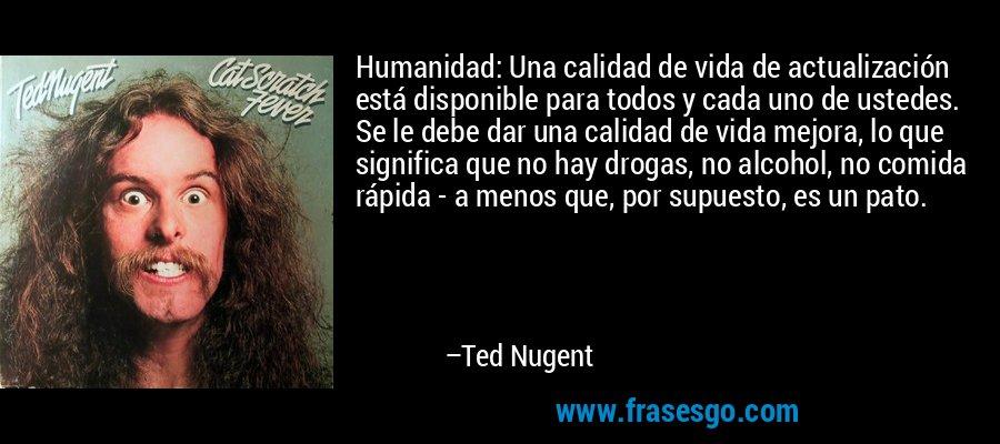 Humanidad: Una calidad de vida de actualización está disponible para todos y cada uno de ustedes. Se le debe dar una calidad de vida mejora, lo que significa que no hay drogas, no alcohol, no comida rápida - a menos que, por supuesto, es un pato. – Ted Nugent