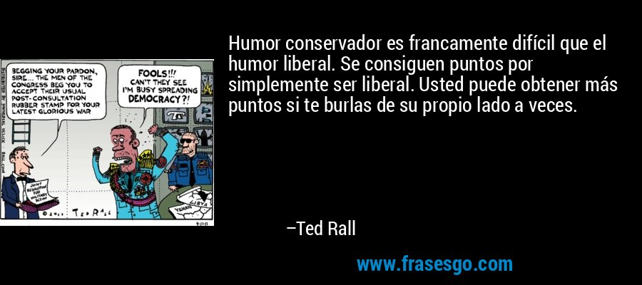 Humor conservador es francamente difícil que el humor liberal. Se consiguen puntos por simplemente ser liberal. Usted puede obtener más puntos si te burlas de su propio lado a veces. – Ted Rall