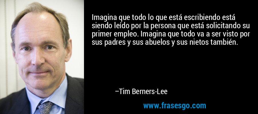 Imagina que todo lo que está escribiendo está siendo leído por la persona que está solicitando su primer empleo. Imagina que todo va a ser visto por sus padres y sus abuelos y sus nietos también. – Tim Berners-Lee