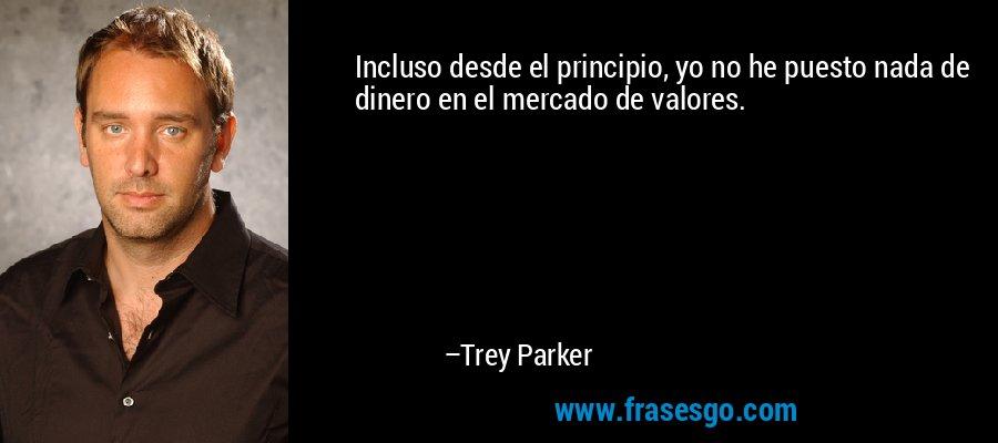 Incluso desde el principio, yo no he puesto nada de dinero en el mercado de valores. – Trey Parker