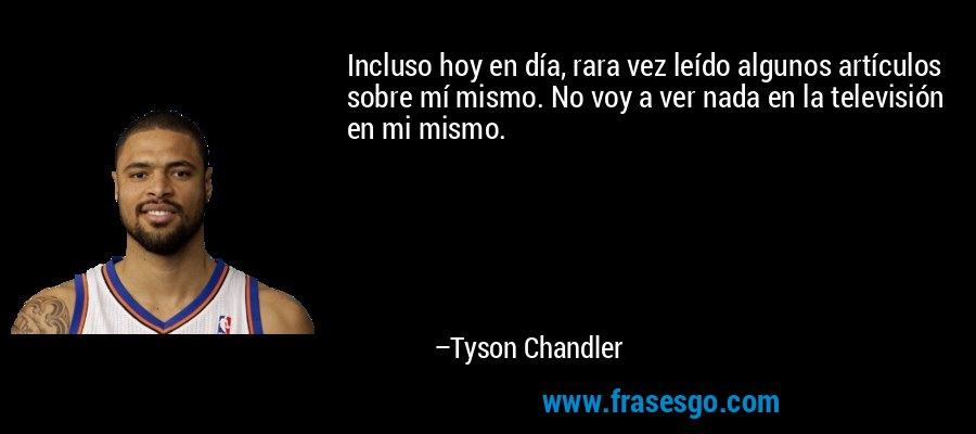 Incluso hoy en día, rara vez leído algunos artículos sobre mí mismo. No voy a ver nada en la televisión en mi mismo. – Tyson Chandler
