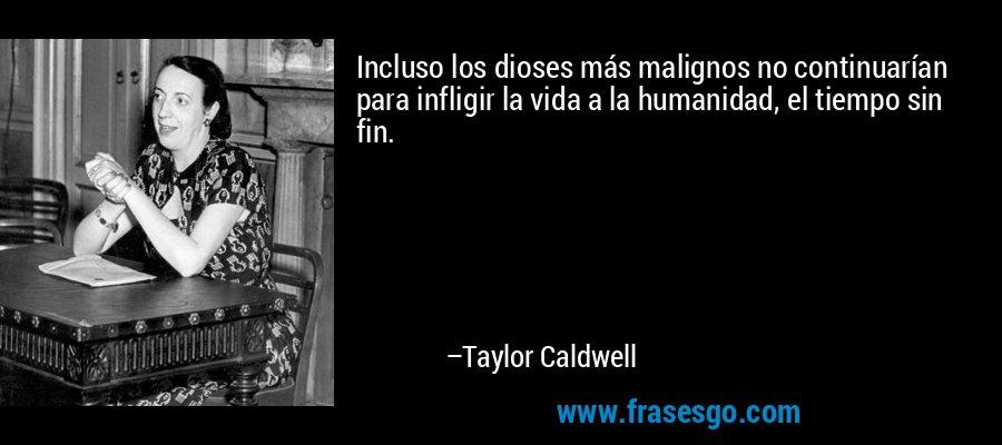 Incluso los dioses más malignos no continuarían para infligir la vida a la humanidad, el tiempo sin fin. – Taylor Caldwell