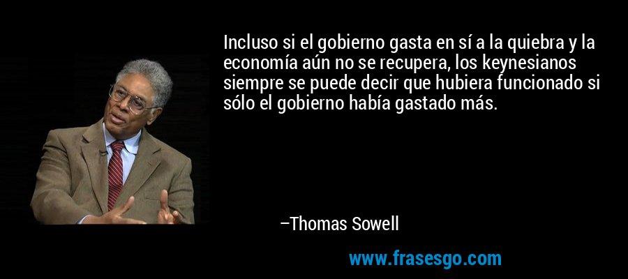 Incluso si el gobierno gasta en sí a la quiebra y la economía aún no se recupera, los keynesianos siempre se puede decir que hubiera funcionado si sólo el gobierno había gastado más. – Thomas Sowell